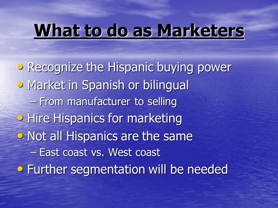 What to do as Marketers Recognize the Hispanic buying power Recognize the Hispanic buying power Market in Spanish or bilingual Market in Spanish or bilingual –From manufacturer to selling Hire Hispanics for marketing Hire Hispanics for marketing Not all Hispanics are the same Not all Hispanics are the same –East coast vs.