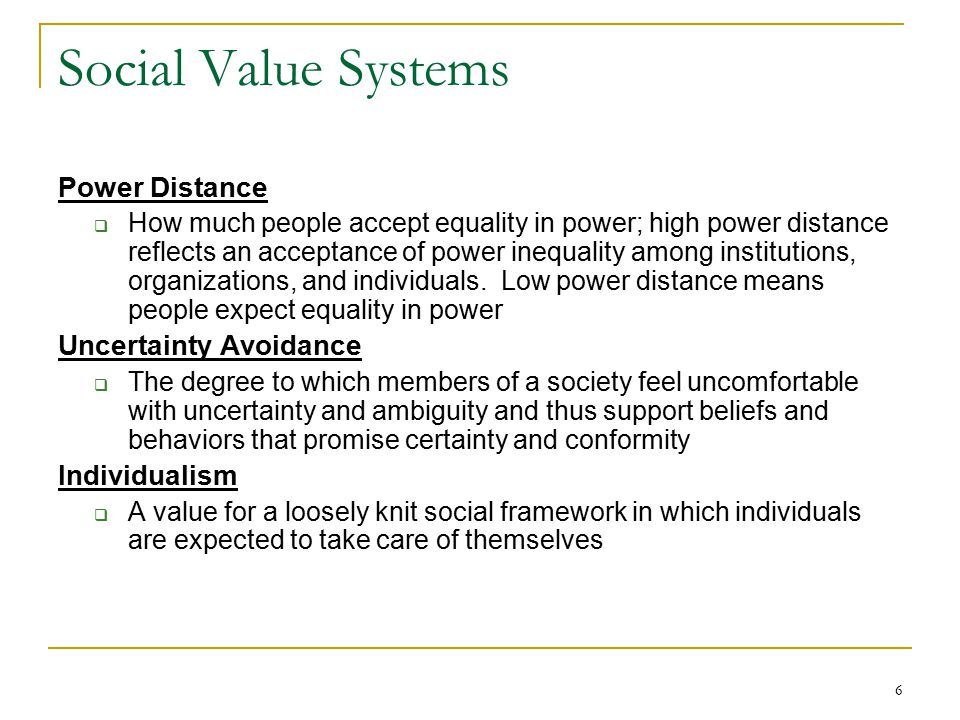 7 Social Value Systems (contd.) Collectivism  A preference for a tightly knit social framework in which people look out for one another and organizations protect their members' interests Masculinity  A preference for achievement, heroism, assertiveness, work centrality, and material success Femininity  A preference for relationships, cooperation, group decision making, and quality of life