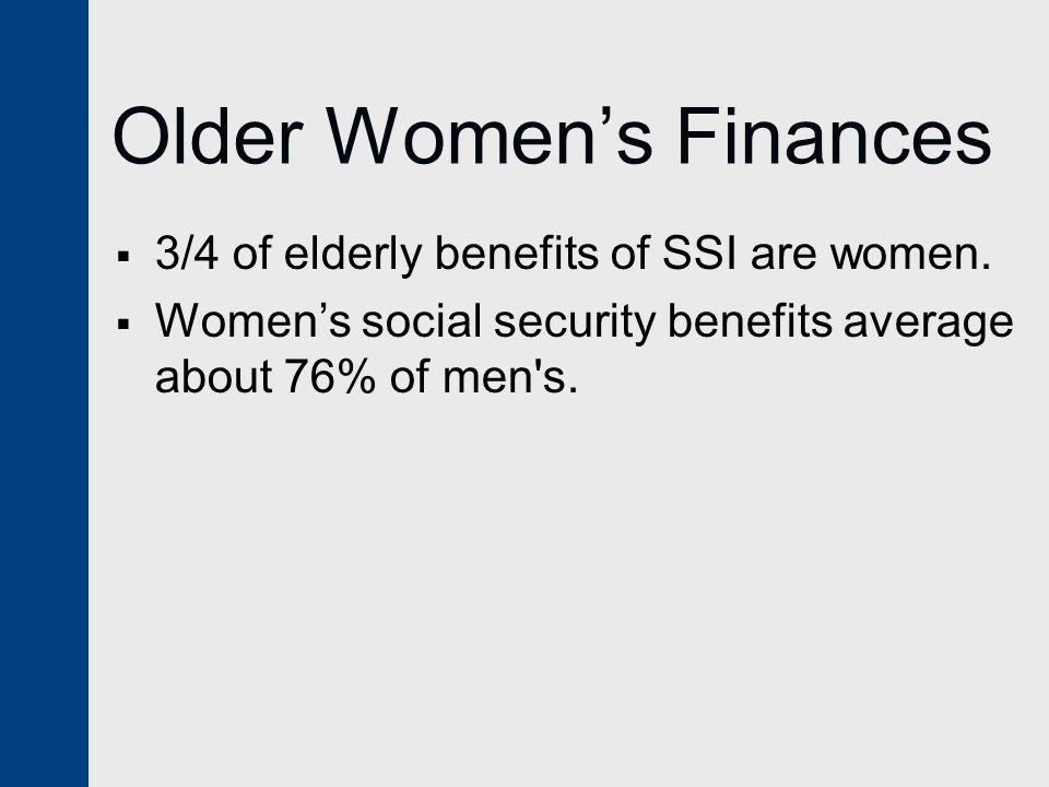 Older Women's Finances  3/4 of elderly benefits of SSI are women.