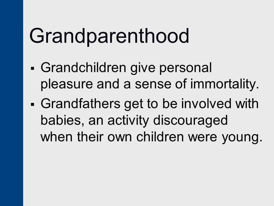 Grandparenthood  Grandchildren give personal pleasure and a sense of immortality.