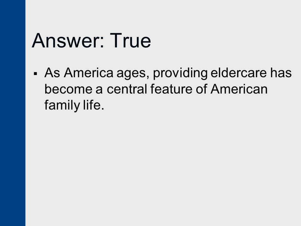 Answer: True  As America ages, providing eldercare has become a central feature of American family life.