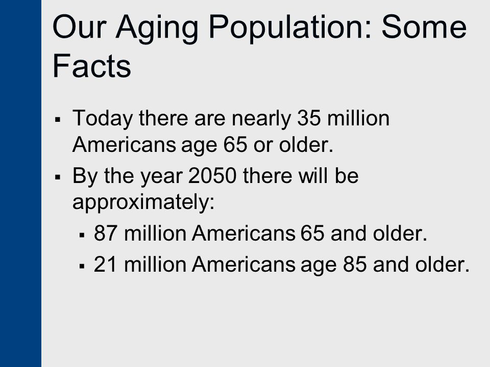 Our Aging Population: Some Facts  Today there are nearly 35 million Americans age 65 or older.