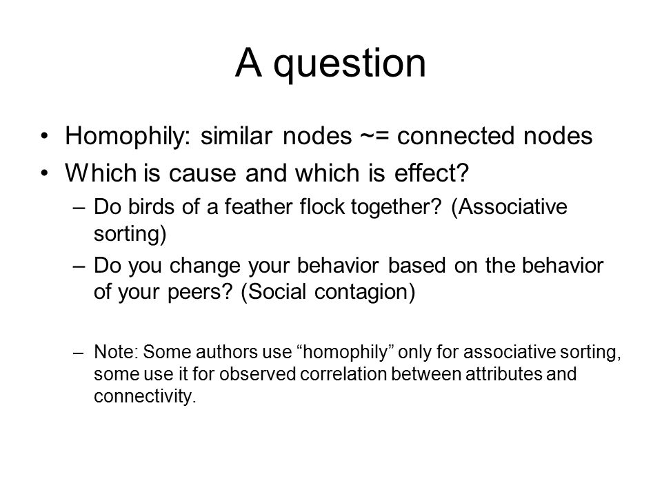 A question Homophily: similar nodes ~= connected nodes Which is cause and which is effect? –Do birds of a feather flock together? (Associative sorting