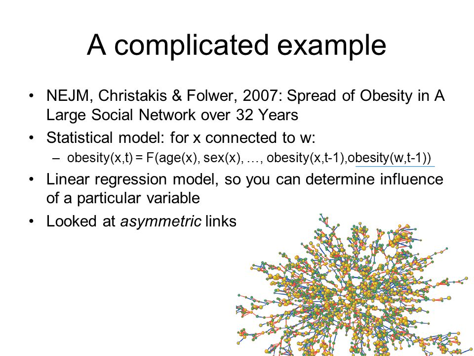 A complicated example NEJM, Christakis & Folwer, 2007: Spread of Obesity in A Large Social Network over 32 Years Statistical model: for x connected to