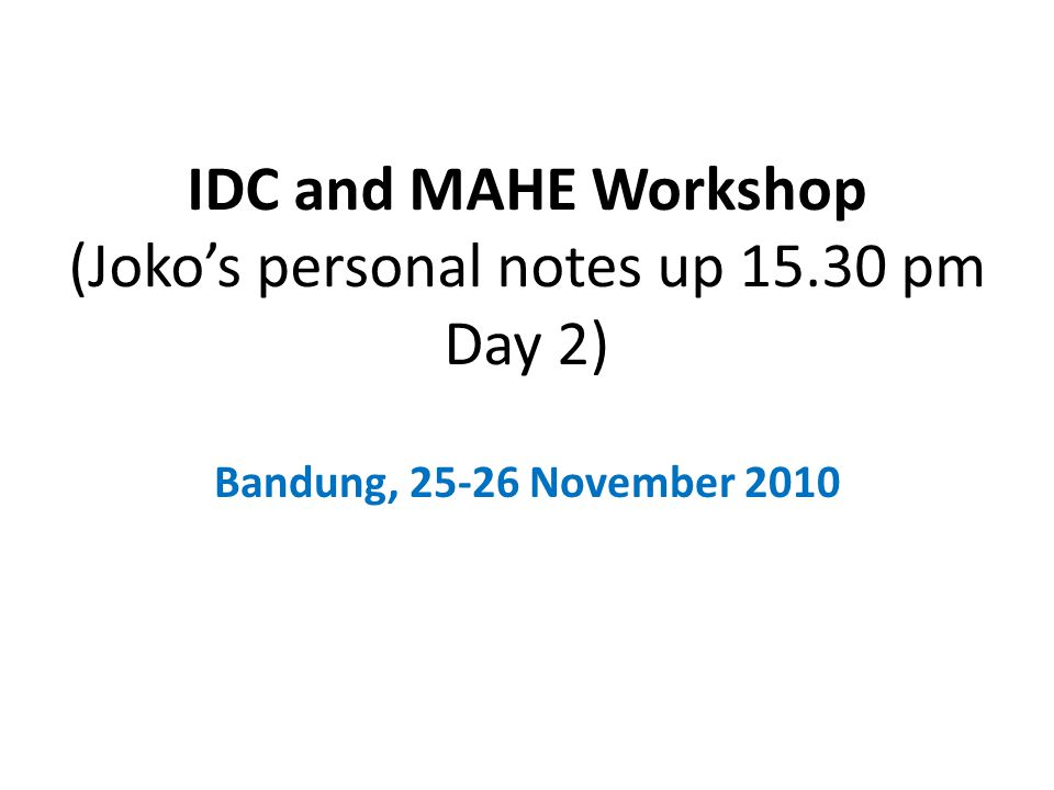 IDC and MAHE Workshop (Joko's personal notes up 15.30 pm Day 2) Bandung, 25-26 November 2010