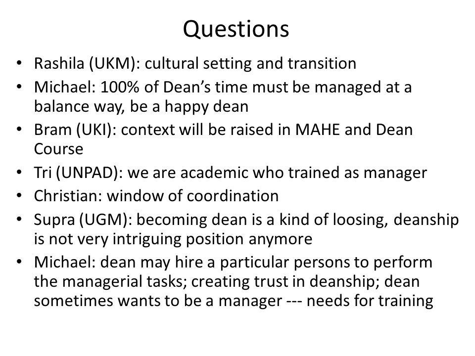 Questions Rashila (UKM): cultural setting and transition Michael: 100% of Dean's time must be managed at a balance way, be a happy dean Bram (UKI): context will be raised in MAHE and Dean Course Tri (UNPAD): we are academic who trained as manager Christian: window of coordination Supra (UGM): becoming dean is a kind of loosing, deanship is not very intriguing position anymore Michael: dean may hire a particular persons to perform the managerial tasks; creating trust in deanship; dean sometimes wants to be a manager --- needs for training