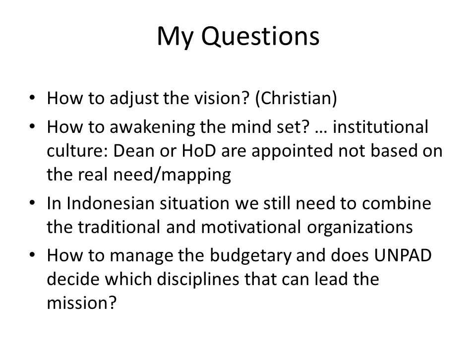 My Questions How to adjust the vision? (Christian) How to awakening the mind set? … institutional culture: Dean or HoD are appointed not based on the