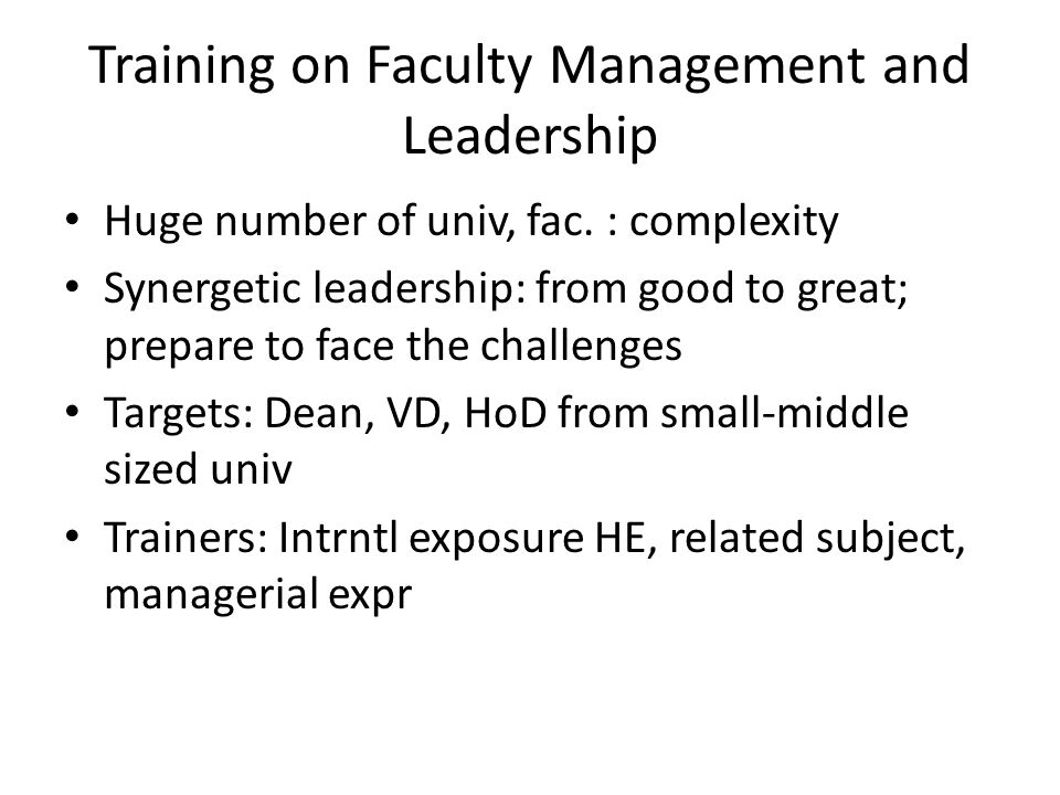 Training on Faculty Management and Leadership Huge number of univ, fac. : complexity Synergetic leadership: from good to great; prepare to face the ch
