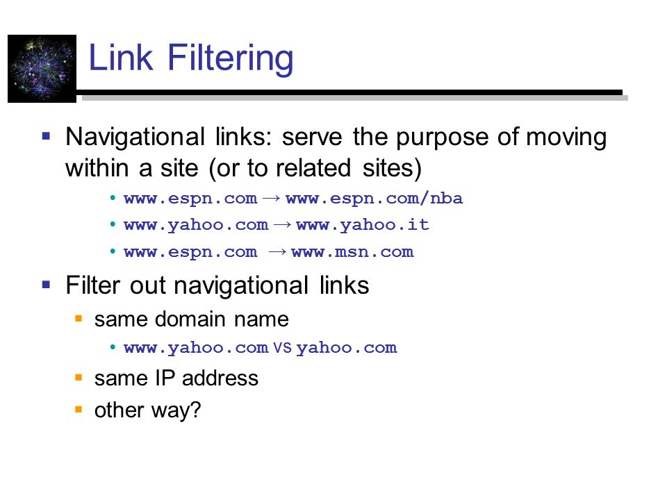 Link Filtering  Navigational links: serve the purpose of moving within a site (or to related sites) www.espn.com → www.espn.com/nba www.yahoo.com → www.yahoo.it www.espn.com → www.msn.com  Filter out navigational links  same domain name www.yahoo.com vs yahoo.com  same IP address  other way?