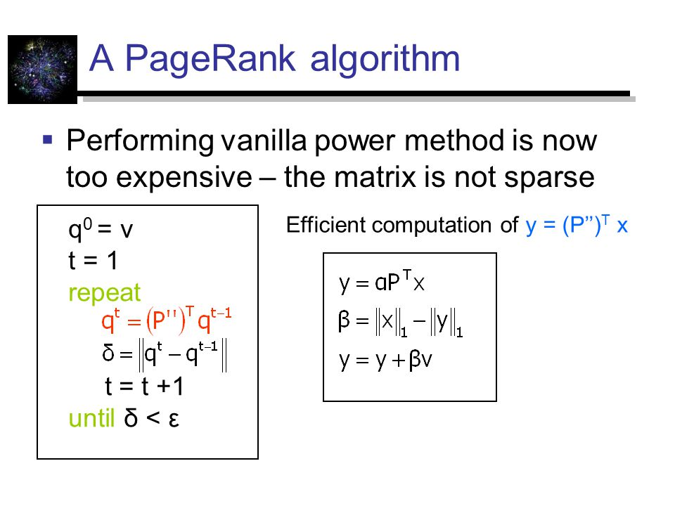 A PageRank algorithm  Performing vanilla power method is now too expensive – the matrix is not sparse q 0 = v t = 1 repeat t = t +1 until δ < ε Efficient computation of y = (P'') T x