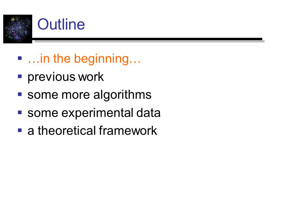 Outline  …in the beginning…  previous work  some more algorithms  some experimental data  a theoretical framework