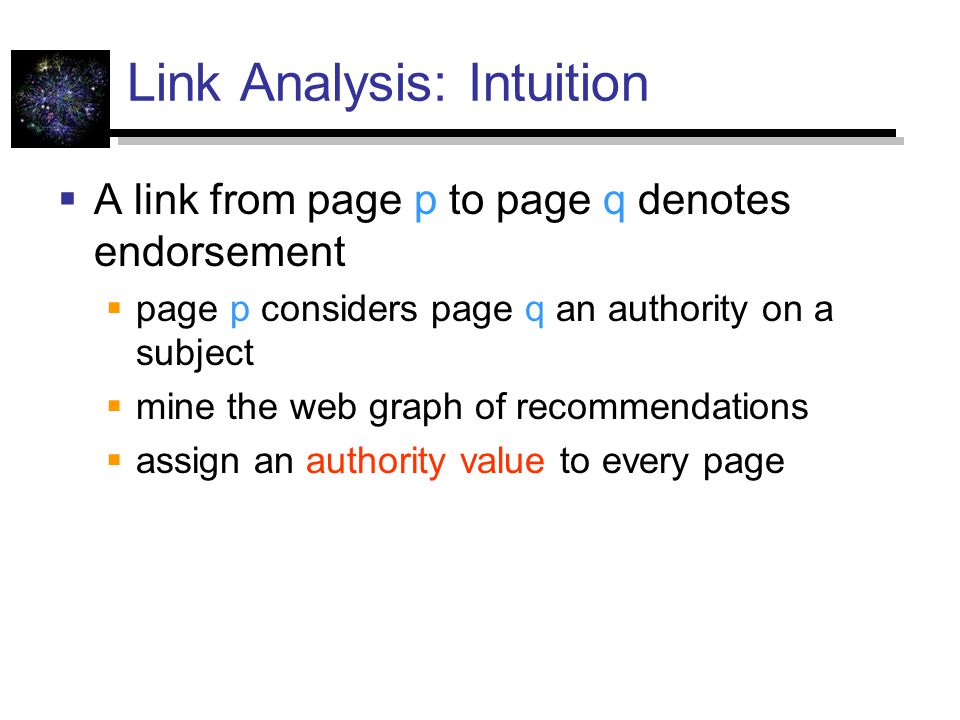 Link Analysis: Intuition  A link from page p to page q denotes endorsement  page p considers page q an authority on a subject  mine the web graph of recommendations  assign an authority value to every page