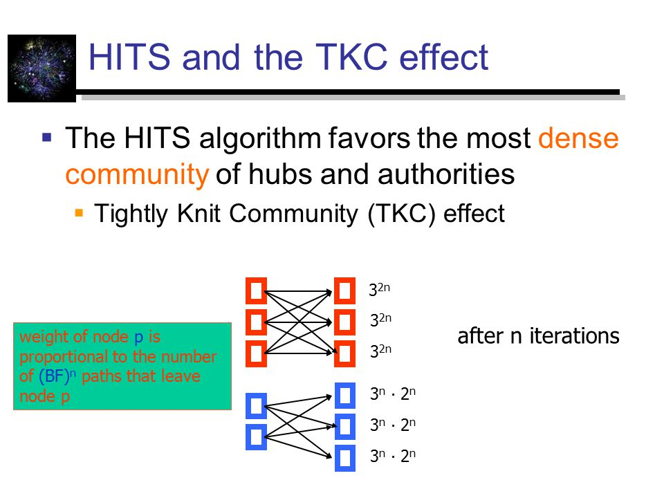 HITS and the TKC effect  The HITS algorithm favors the most dense community of hubs and authorities  Tightly Knit Community (TKC) effect 3 2n 3 n ∙ 2 n after n iterations weight of node p is proportional to the number of (BF) n paths that leave node p