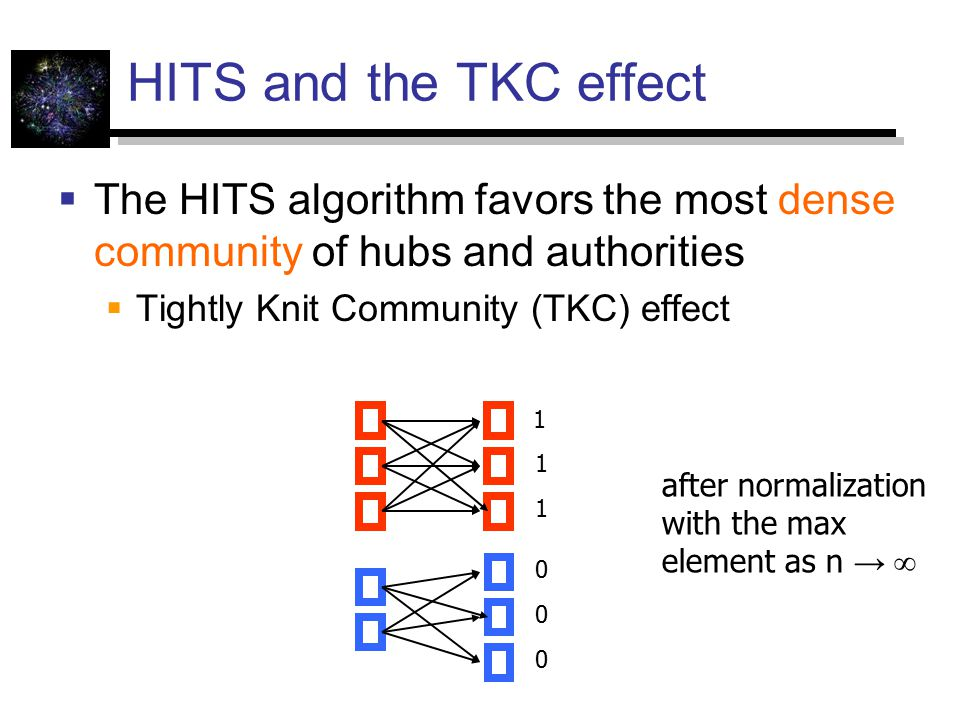 HITS and the TKC effect  The HITS algorithm favors the most dense community of hubs and authorities  Tightly Knit Community (TKC) effect 1 1 1 0 0 0 after normalization with the max element as n → ∞