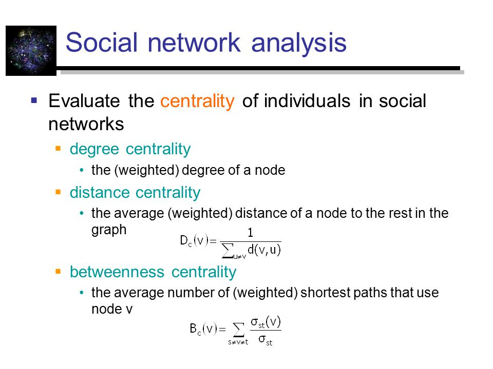 Social network analysis  Evaluate the centrality of individuals in social networks  degree centrality the (weighted) degree of a node  distance centrality the average (weighted) distance of a node to the rest in the graph  betweenness centrality the average number of (weighted) shortest paths that use node v