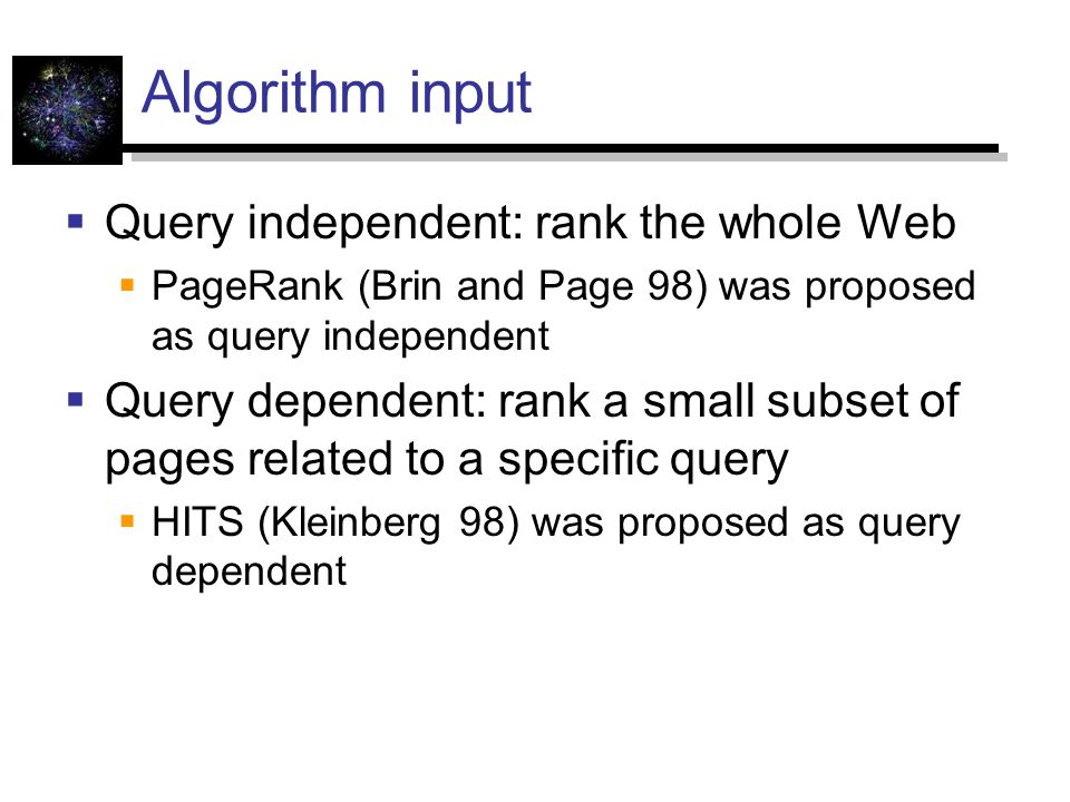 Algorithm input  Query independent: rank the whole Web  PageRank (Brin and Page 98) was proposed as query independent  Query dependent: rank a small subset of pages related to a specific query  HITS (Kleinberg 98) was proposed as query dependent