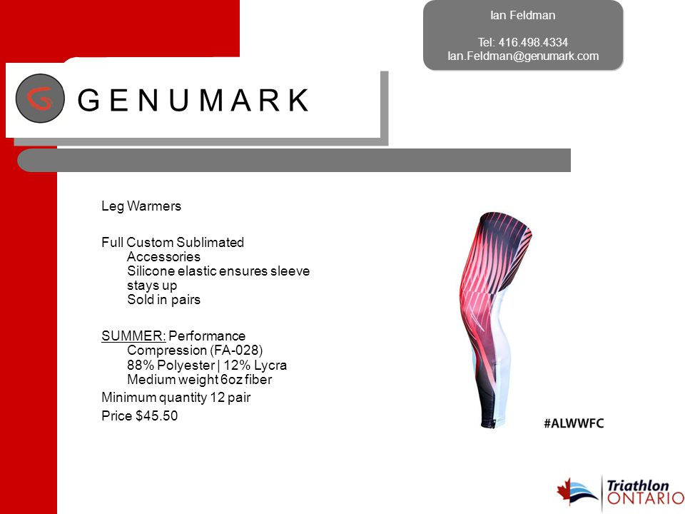 Ian Feldman Tel: 416.498.4334 Ian.Feldman@genumark.com Ian Feldman Tel: 416.498.4334 Ian.Feldman@genumark.com G E N U M A R K Leg Warmers Full Custom Sublimated Accessories Silicone elastic ensures sleeve stays up Sold in pairs SUMMER: Performance Compression (FA-028) 88% Polyester | 12% Lycra Medium weight 6oz fiber Minimum quantity 12 pair Price $45.50