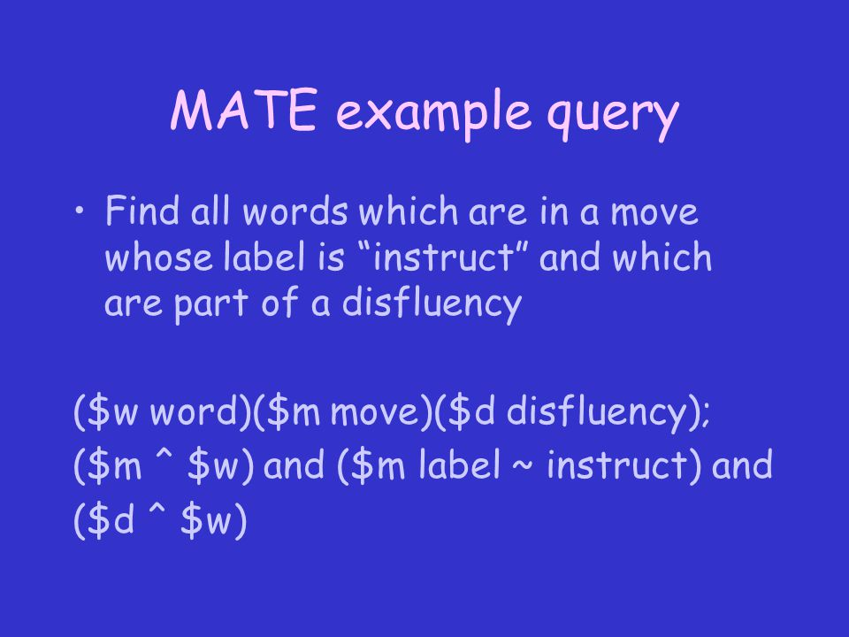 MATE example query Find all words which are in a move whose label is instruct and which are part of a disfluency ($w word)($m move)($d disfluency); ($m ^ $w) and ($m label ~ instruct) and ($d ^ $w)