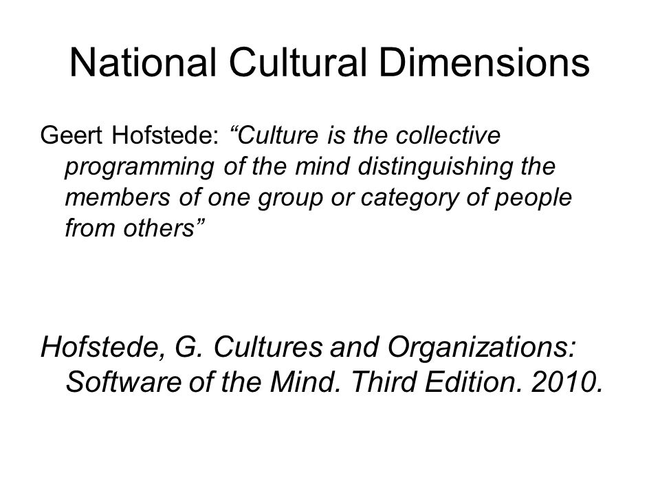 """National Cultural Dimensions Geert Hofstede: """"Culture is the collective programming of the mind distinguishing the members of one group or category of"""