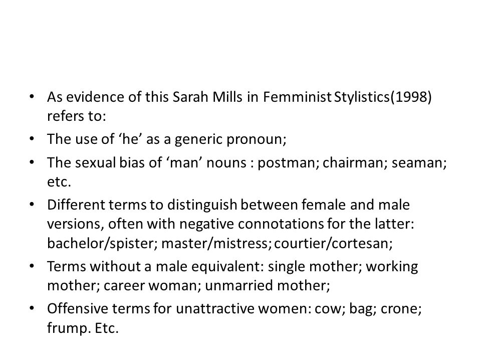 As evidence of this Sarah Mills in Femminist Stylistics(1998) refers to: The use of 'he' as a generic pronoun; The sexual bias of 'man' nouns : postman; chairman; seaman; etc.