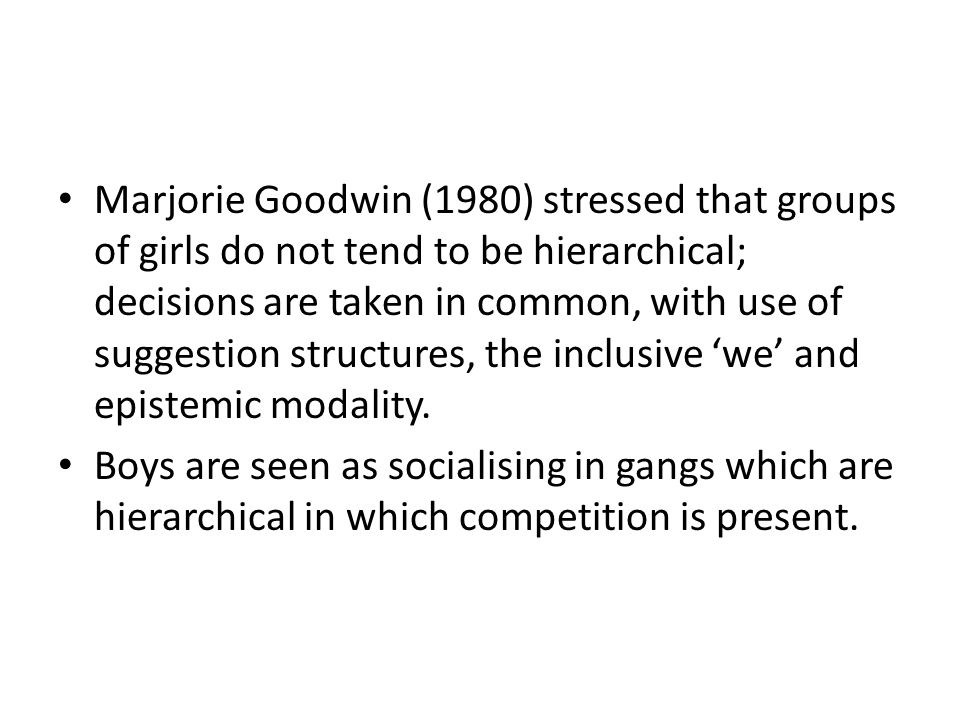 Marjorie Goodwin (1980) stressed that groups of girls do not tend to be hierarchical; decisions are taken in common, with use of suggestion structures, the inclusive 'we' and epistemic modality.