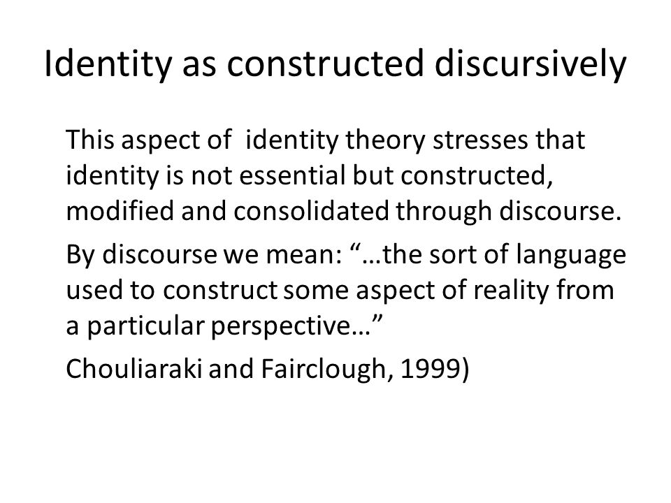 Identity as constructed discursively This aspect of identity theory stresses that identity is not essential but constructed, modified and consolidated through discourse.