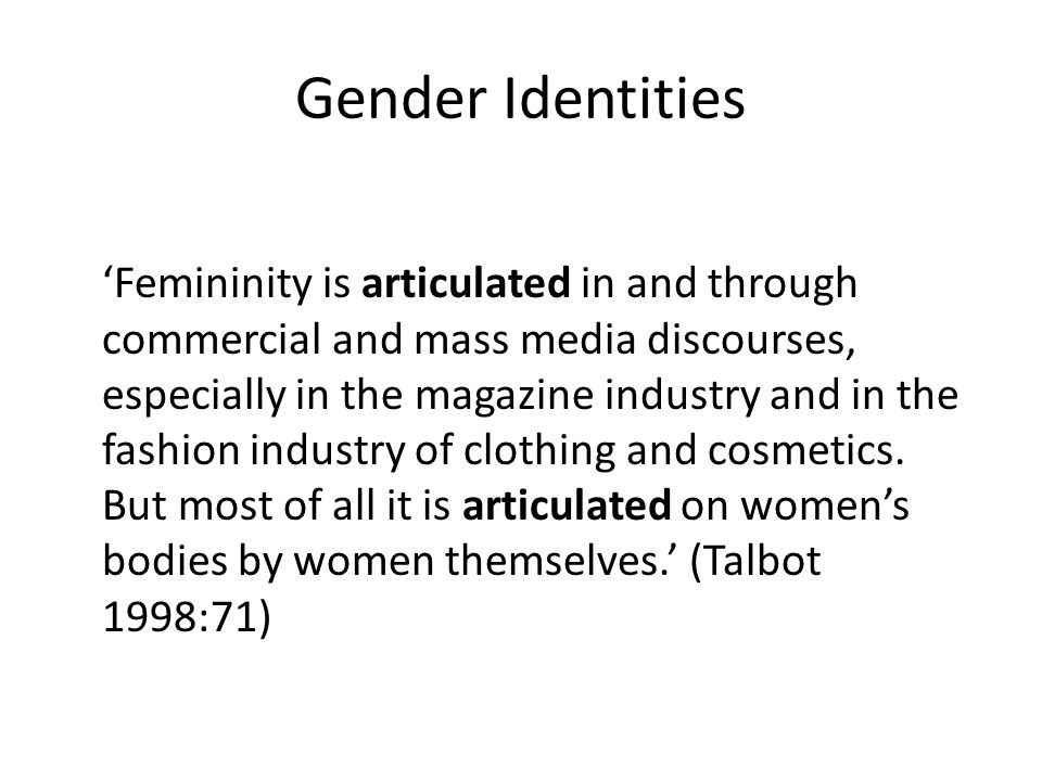 Gender Identities 'Femininity is articulated in and through commercial and mass media discourses, especially in the magazine industry and in the fashion industry of clothing and cosmetics.
