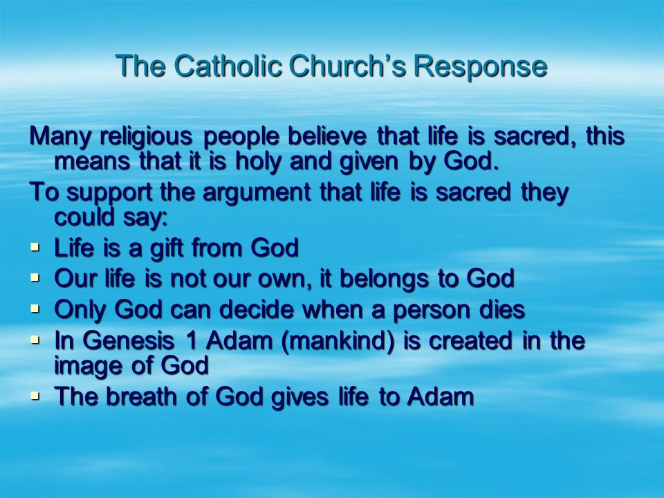 The Catholic Church's Response Many religious people believe that life is sacred, this means that it is holy and given by God.