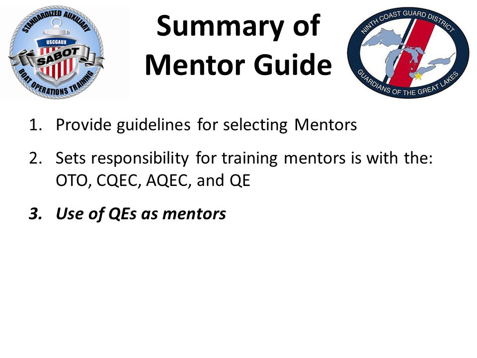 Summary of Mentor Guide 1.Provide guidelines for selecting Mentors 2.Sets responsibility for training mentors is with the: OTO, CQEC, AQEC, and QE 3.Use of QEs as mentors