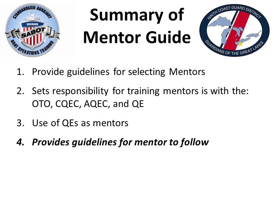 Summary of Mentor Guide 1.Provide guidelines for selecting Mentors 2.Sets responsibility for training mentors is with the: OTO, CQEC, AQEC, and QE 3.Use of QEs as mentors 4.Provides guidelines for mentor to follow