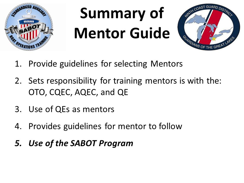 Summary of Mentor Guide 1.Provide guidelines for selecting Mentors 2.Sets responsibility for training mentors is with the: OTO, CQEC, AQEC, and QE 3.Use of QEs as mentors 4.Provides guidelines for mentor to follow 5.Use of the SABOT Program