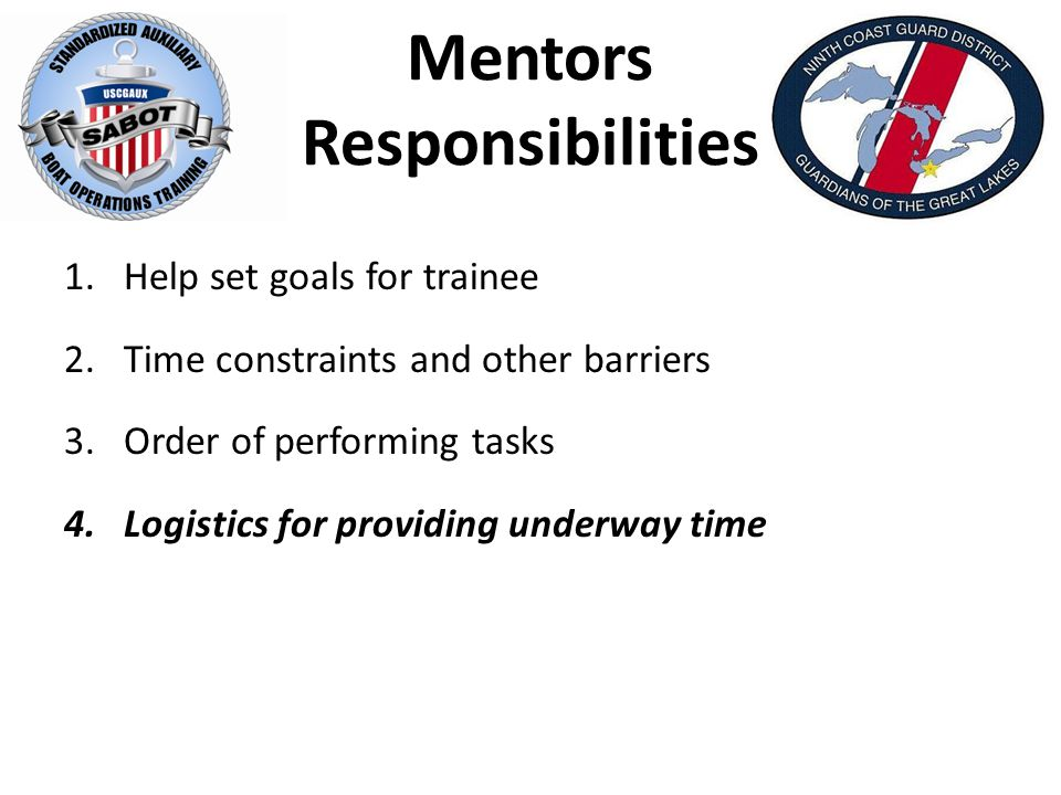 Mentors Responsibilities 1.Help set goals for trainee 2.Time constraints and other barriers 3.Order of performing tasks 4.Logistics for providing underway time