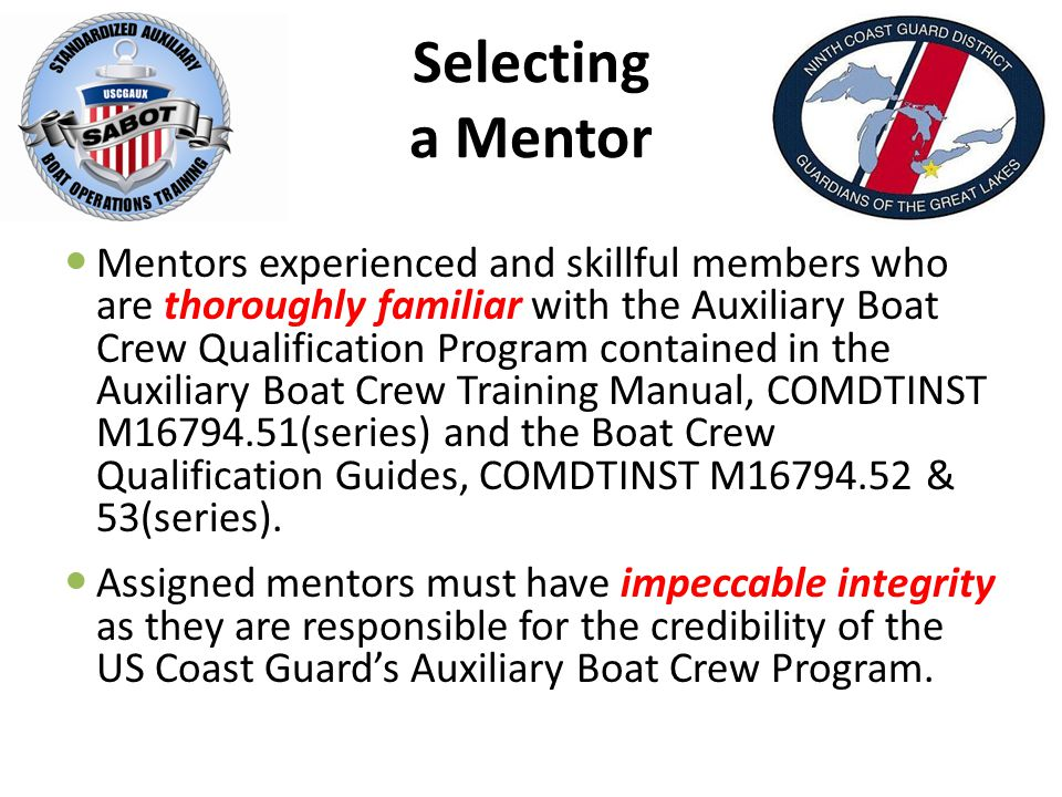 Selecting a Mentor Mentors experienced and skillful members who are thoroughly familiar with the Auxiliary Boat Crew Qualification Program contained in the Auxiliary Boat Crew Training Manual, COMDTINST M (series) and the Boat Crew Qualification Guides, COMDTINST M & 53(series).