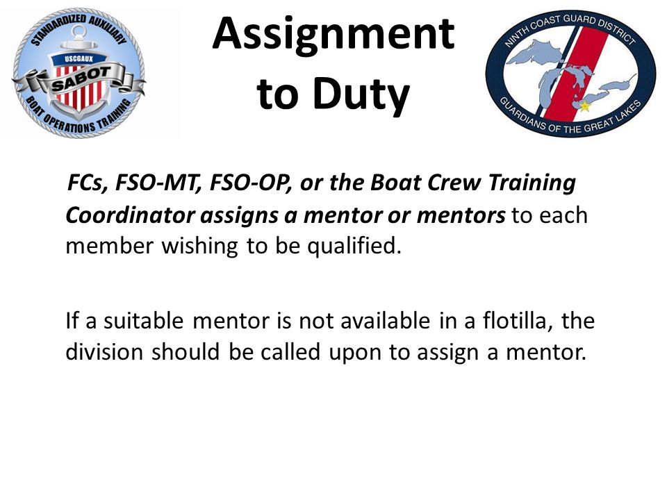 Assignment to Duty FCs, FSO-MT, FSO-OP, or the Boat Crew Training Coordinator assigns a mentor or mentors to each member wishing to be qualified.