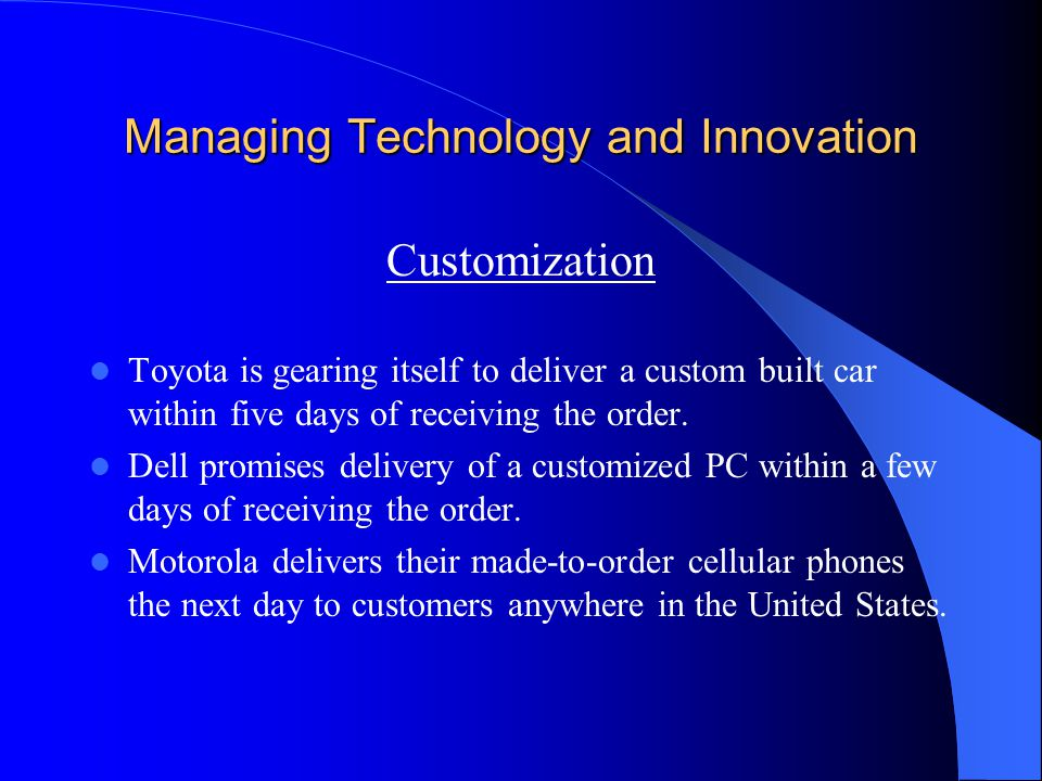 Managing Technology and Innovation Customization Toyota is gearing itself to deliver a custom built car within five days of receiving the order. Dell