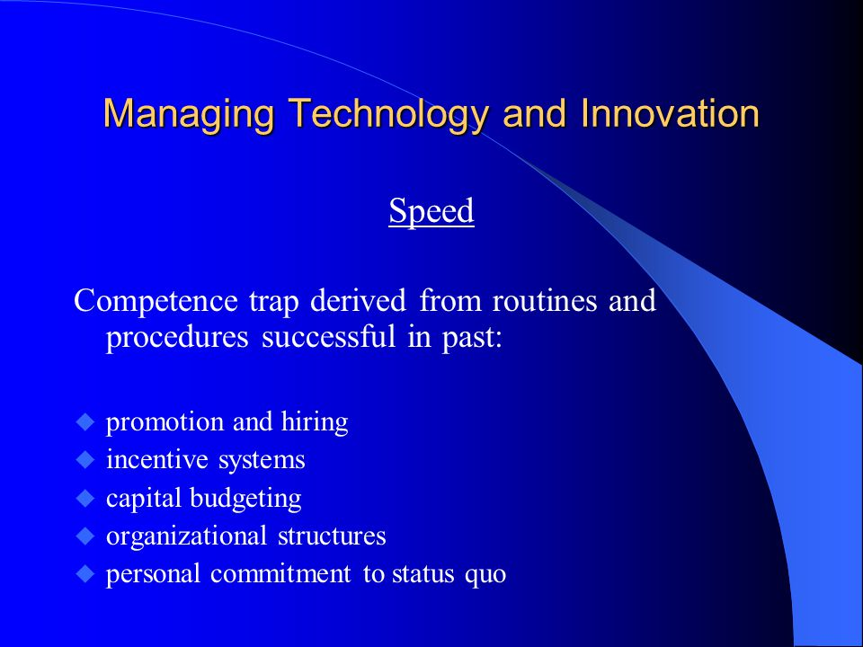 Managing Technology and Innovation Speed Competence trap derived from routines and procedures successful in past: u promotion and hiring u incentive s