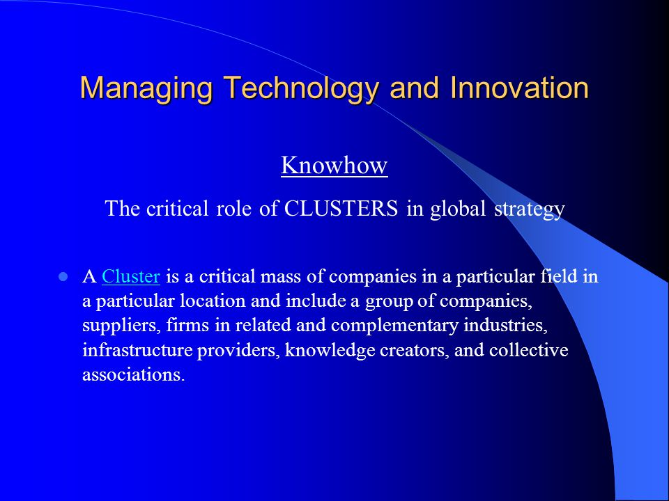 Managing Technology and Innovation Knowhow The critical role of CLUSTERS in global strategy A Cluster is a critical mass of companies in a particular