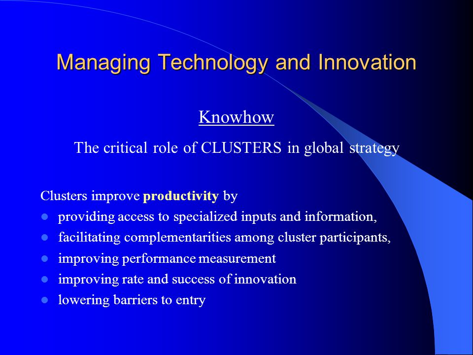 Managing Technology and Innovation Knowhow The critical role of CLUSTERS in global strategy Clusters improve productivity by providing access to specialized inputs and information, facilitating complementarities among cluster participants, improving performance measurement improving rate and success of innovation lowering barriers to entry