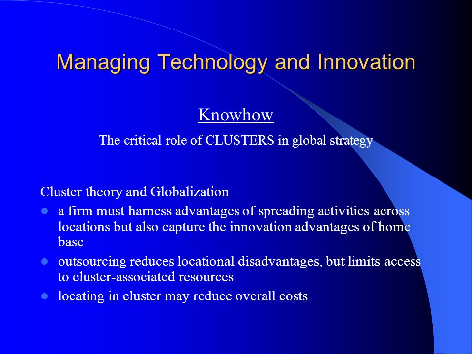 Managing Technology and Innovation Knowhow The critical role of CLUSTERS in global strategy Cluster theory and Globalization a firm must harness advantages of spreading activities across locations but also capture the innovation advantages of home base outsourcing reduces locational disadvantages, but limits access to cluster-associated resources locating in cluster may reduce overall costs