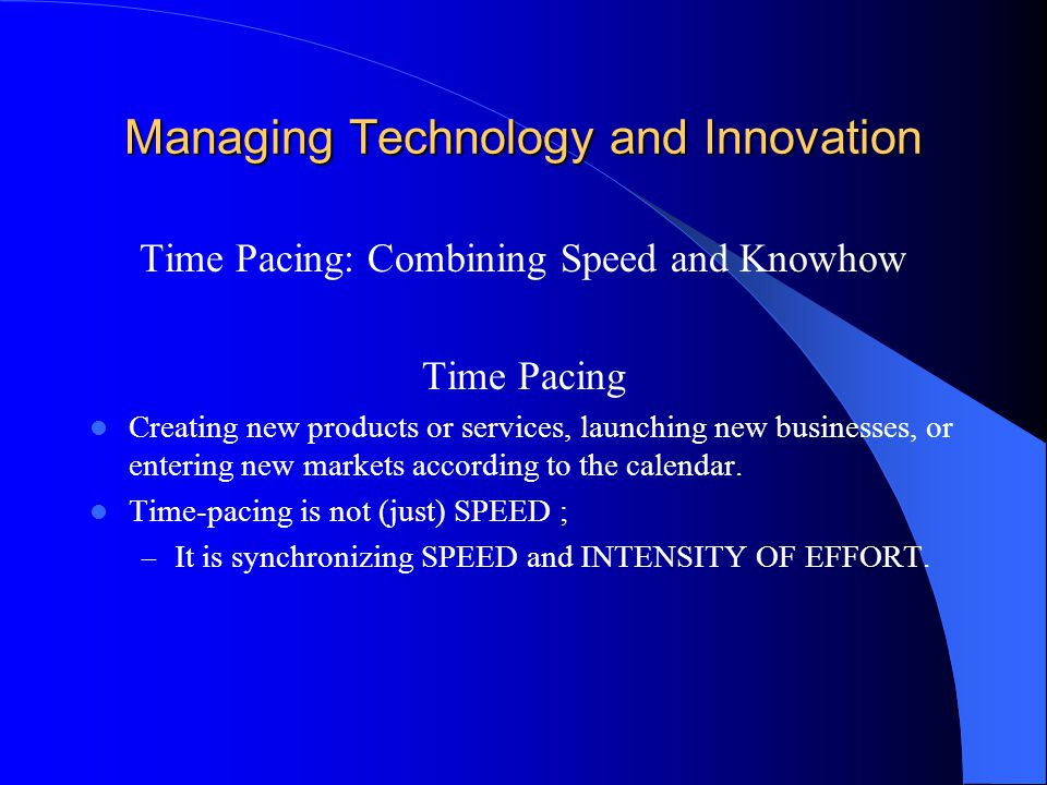 Managing Technology and Innovation Time Pacing: Combining Speed and Knowhow Time Pacing Creating new products or services, launching new businesses, or entering new markets according to the calendar.