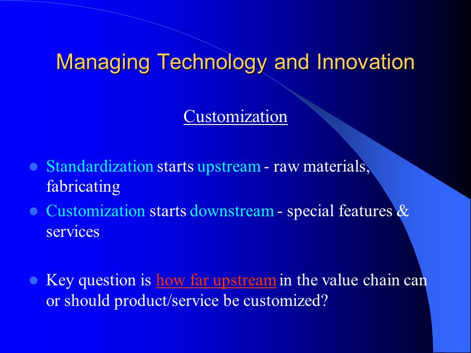 Managing Technology and Innovation Customization Standardization starts upstream - raw materials, fabricating Customization starts downstream - special features & services Key question is how far upstream in the value chain can or should product/service be customized?