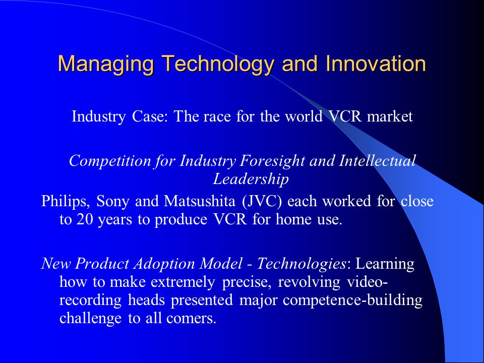 Managing Technology and Innovation Industry Case: The race for the world VCR market Competition for Industry Foresight and Intellectual Leadership Philips, Sony and Matsushita (JVC) each worked for close to 20 years to produce VCR for home use.
