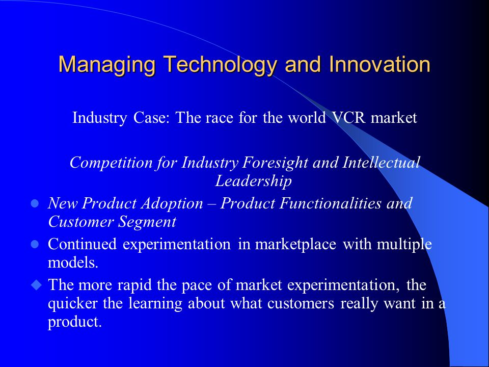 Managing Technology and Innovation Industry Case: The race for the world VCR market Competition for Industry Foresight and Intellectual Leadership New