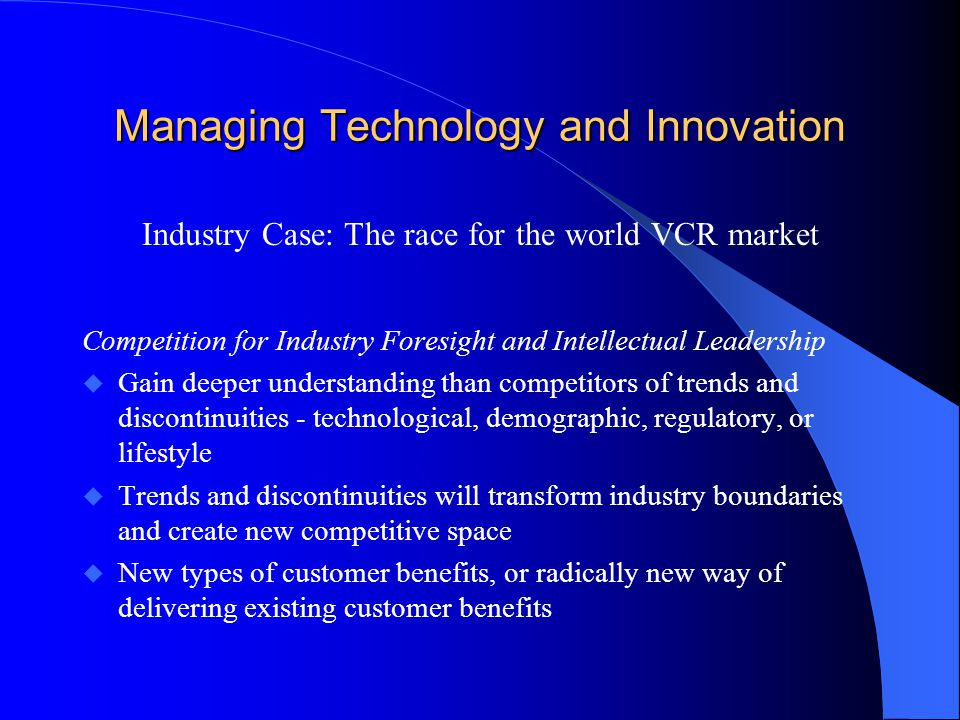 Managing Technology and Innovation Industry Case: The race for the world VCR market Competition for Industry Foresight and Intellectual Leadership u Gain deeper understanding than competitors of trends and discontinuities - technological, demographic, regulatory, or lifestyle u Trends and discontinuities will transform industry boundaries and create new competitive space u New types of customer benefits, or radically new way of delivering existing customer benefits