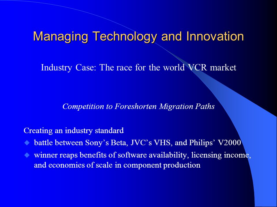 Managing Technology and Innovation Industry Case: The race for the world VCR market Competition to Foreshorten Migration Paths Creating an industry standard u battle between Sony's Beta, JVC's VHS, and Philips' V2000 u winner reaps benefits of software availability, licensing income, and economies of scale in component production