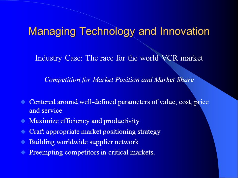 Managing Technology and Innovation Industry Case: The race for the world VCR market Competition for Market Position and Market Share u Centered around well-defined parameters of value, cost, price and service u Maximize efficiency and productivity u Craft appropriate market positioning strategy u Building worldwide supplier network u Preempting competitors in critical markets.