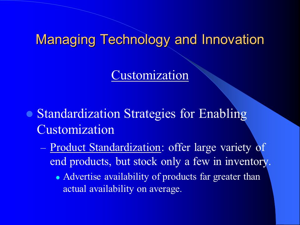 Managing Technology and Innovation Customization Standardization Strategies for Enabling Customization – Product Standardization: offer large variety of end products, but stock only a few in inventory.