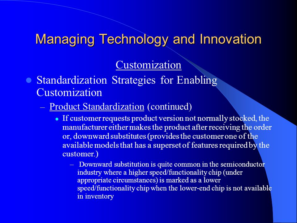 Managing Technology and Innovation Customization Standardization Strategies for Enabling Customization – Product Standardization (continued) If customer requests product version not normally stocked, the manufacturer either makes the product after receiving the order or, downward substitutes (provides the customer one of the available models that has a superset of features required by the customer.) – Downward substitution is quite common in the semiconductor industry where a higher speed/functionality chip (under appropriate circumstances) is marked as a lower speed/functionality chip when the lower-end chip is not available in inventory