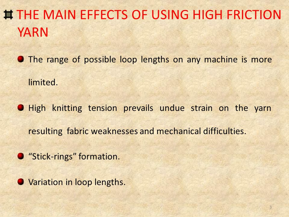 THE MAIN EFFECTS OF USING HIGH FRICTION YARN The range of possible loop lengths on any machine is more limited.