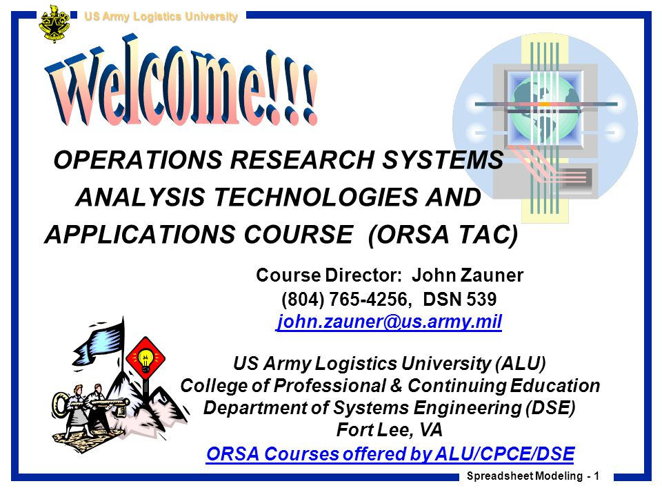 Spreadsheet Modeling - 2 US Army Logistics University ORSA TAC Course Objectives …to provide previously trained ORSA analysts with an exposure to some of the emerging technologies and applications of operations research related to military problem solving